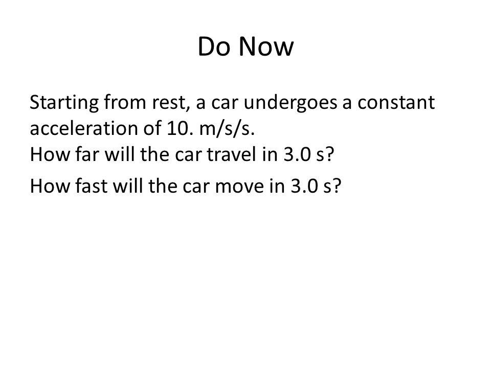 Do Now Starting from rest, a car undergoes a constant acceleration of 10. m/s/s. How far will the car travel in 3.0 s? How fast will the car move in 3