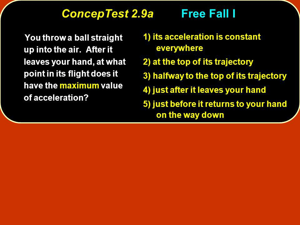 ConcepTest 2.9aFree Fall I You throw a ball straight up into the air. After it leaves your hand, at what point in its flight does it have the maximum