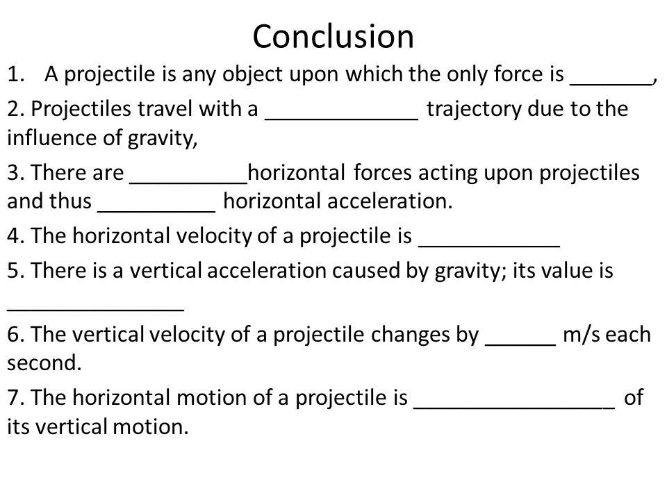 Conclusion 1.A projectile is any object upon which the only force is _______, 2. Projectiles travel with a _____________ trajectory due to the influen