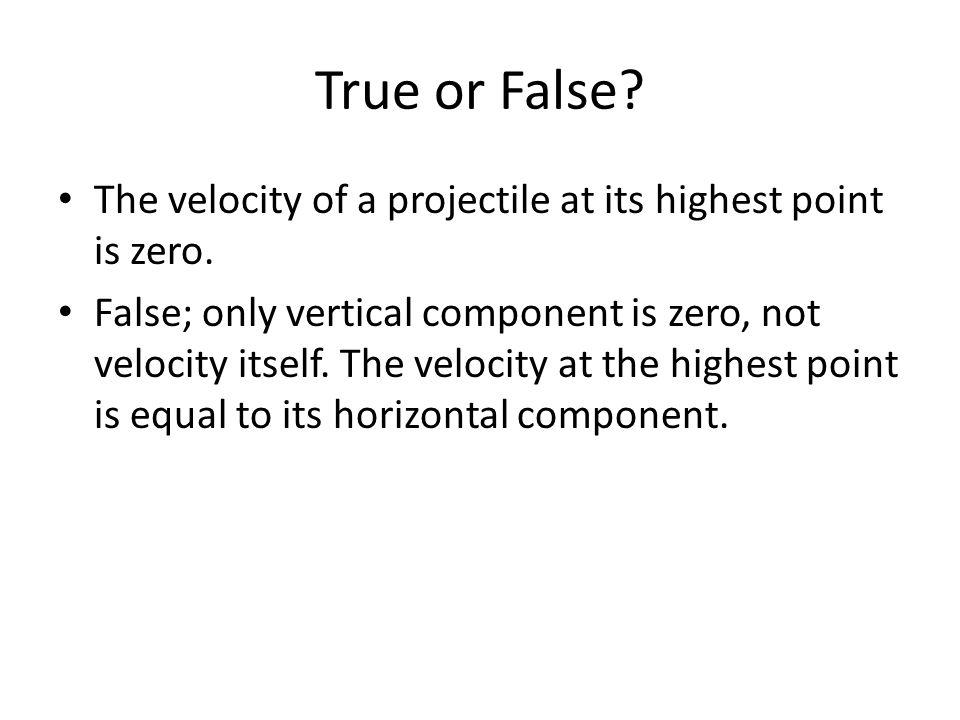 True or False? The velocity of a projectile at its highest point is zero. False; only vertical component is zero, not velocity itself. The velocity at