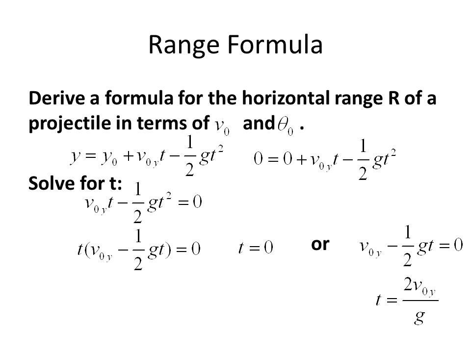 Range Formula Derive a formula for the horizontal range R of a projectile in terms of and. Solve for t: or