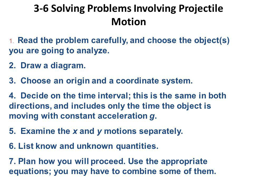 3-6 Solving Problems Involving Projectile Motion 1. Read the problem carefully, and choose the object(s) you are going to analyze. 2. Draw a diagram.