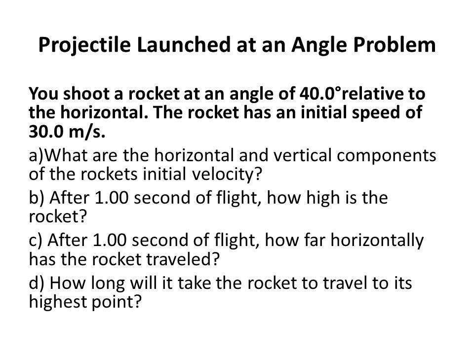Projectile Launched at an Angle Problem You shoot a rocket at an angle of 40.0°relative to the horizontal. The rocket has an initial speed of 30.0 m/s