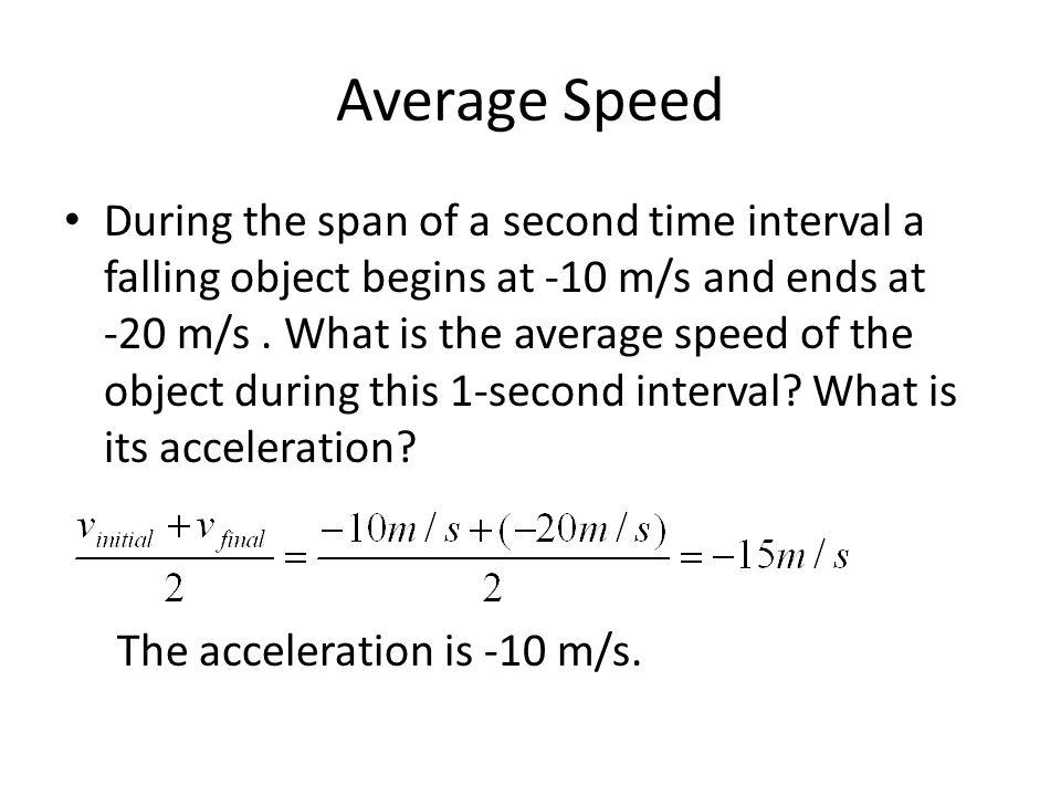 Average Speed During the span of a second time interval a falling object begins at -10 m/s and ends at -20 m/s. What is the average speed of the objec
