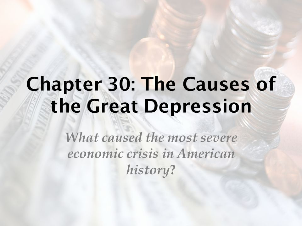 Chapter 30: The Causes of the Great Depression What caused the most severe economic crisis in American history ?