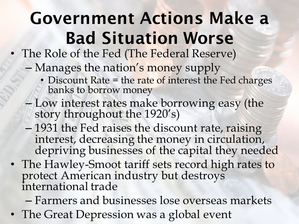 Government Actions Make a Bad Situation Worse The Role of the Fed (The Federal Reserve) – Manages the nation's money supply Discount Rate = the rate of interest the Fed charges banks to borrow money – Low interest rates make borrowing easy (the story throughout the 1920's) – 1931 the Fed raises the discount rate, raising interest, decreasing the money in circulation, depriving businesses of the capital they needed The Hawley-Smoot tariff sets record high rates to protect American industry but destroys international trade – Farmers and businesses lose overseas markets The Great Depression was a global event