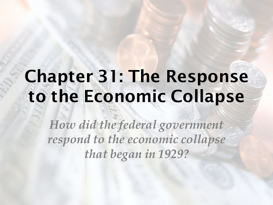 Chapter 31: The Response to the Economic Collapse How did the federal government respond to the economic collapse that began in 1929?