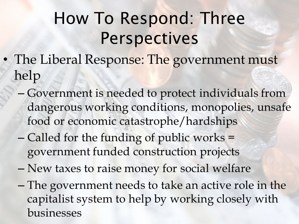 How To Respond: Three Perspectives The Liberal Response: The government must help – Government is needed to protect individuals from dangerous working conditions, monopolies, unsafe food or economic catastrophe/hardships – Called for the funding of public works = government funded construction projects – New taxes to raise money for social welfare – The government needs to take an active role in the capitalist system to help by working closely with businesses