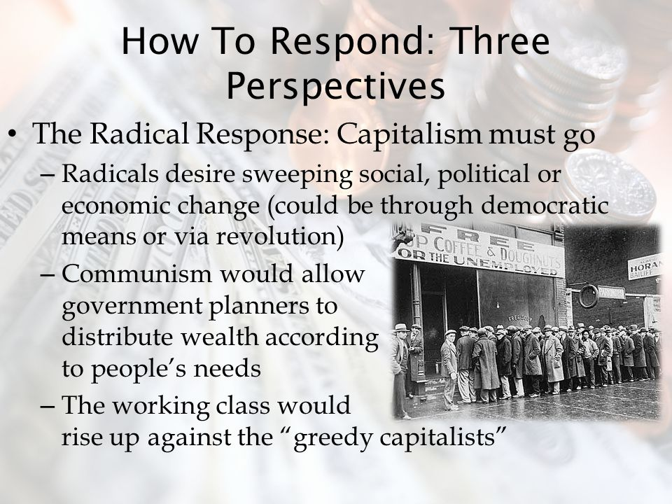 How To Respond: Three Perspectives The Radical Response: Capitalism must go – Radicals desire sweeping social, political or economic change (could be through democratic means or via revolution) – Communism would allow government planners to distribute wealth according to people's needs – The working class would rise up against the greedy capitalists
