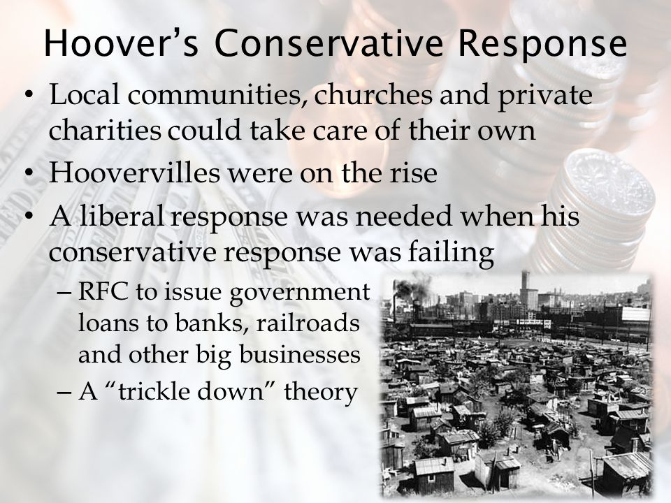 Hoover's Conservative Response Local communities, churches and private charities could take care of their own Hoovervilles were on the rise A liberal response was needed when his conservative response was failing – RFC to issue government loans to banks, railroads and other big businesses – A trickle down theory