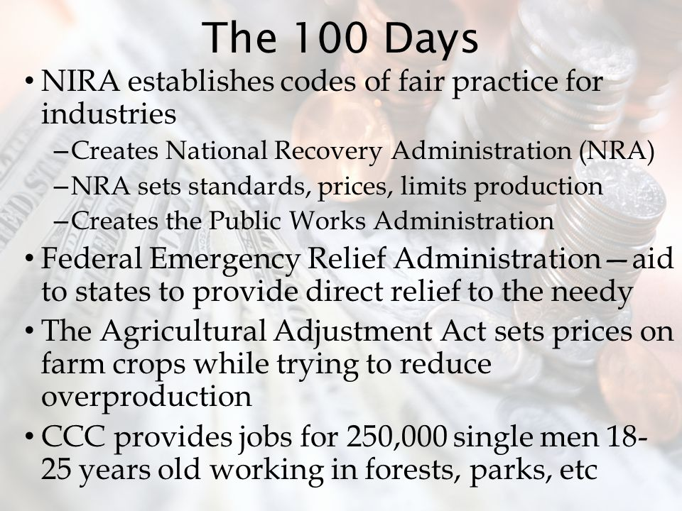 The 100 Days NIRA establishes codes of fair practice for industries – Creates National Recovery Administration (NRA) – NRA sets standards, prices, limits production – Creates the Public Works Administration Federal Emergency Relief Administration—aid to states to provide direct relief to the needy The Agricultural Adjustment Act sets prices on farm crops while trying to reduce overproduction CCC provides jobs for 250,000 single men 18- 25 years old working in forests, parks, etc