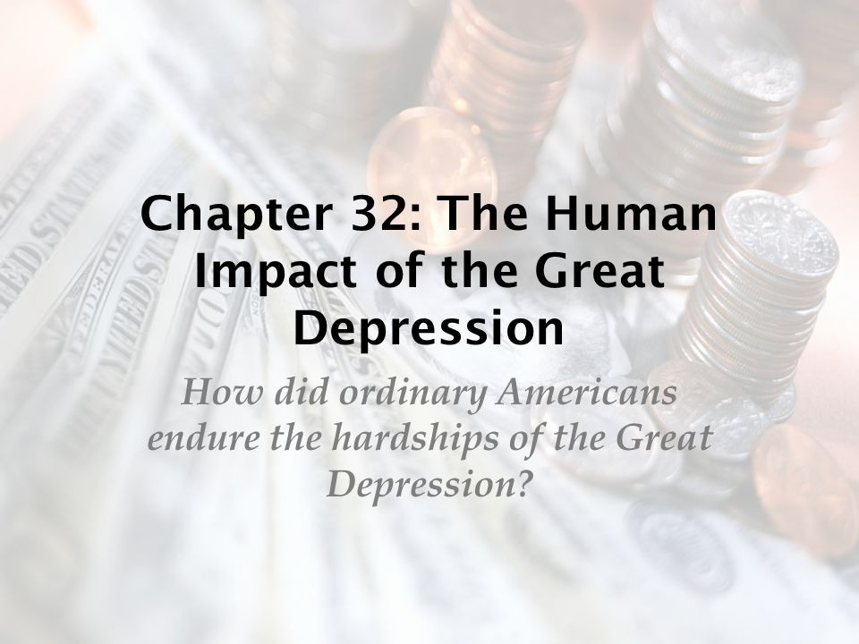 Chapter 32: The Human Impact of the Great Depression How did ordinary Americans endure the hardships of the Great Depression?