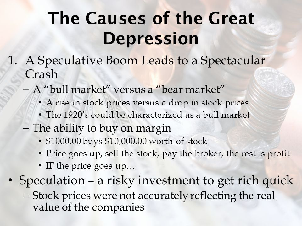 The Causes of the Great Depression 1.A Speculative Boom Leads to a Spectacular Crash – A bull market versus a bear market A rise in stock prices versus a drop in stock prices The 1920's could be characterized as a bull market – The ability to buy on margin $1000.00 buys $10,000.00 worth of stock Price goes up, sell the stock, pay the broker, the rest is profit IF the price goes up… Speculation – a risky investment to get rich quick – Stock prices were not accurately reflecting the real value of the companies