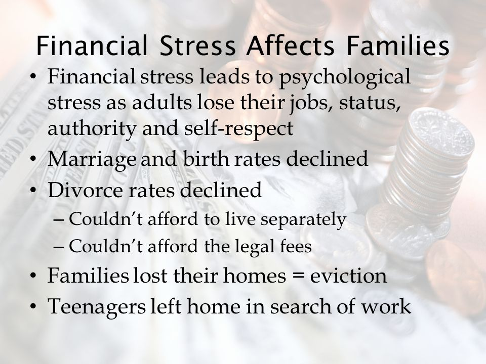 Financial Stress Affects Families Financial stress leads to psychological stress as adults lose their jobs, status, authority and self-respect Marriage and birth rates declined Divorce rates declined – Couldn't afford to live separately – Couldn't afford the legal fees Families lost their homes = eviction Teenagers left home in search of work