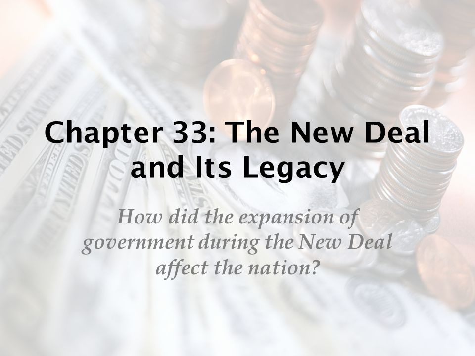 Chapter 33: The New Deal and Its Legacy How did the expansion of government during the New Deal affect the nation?