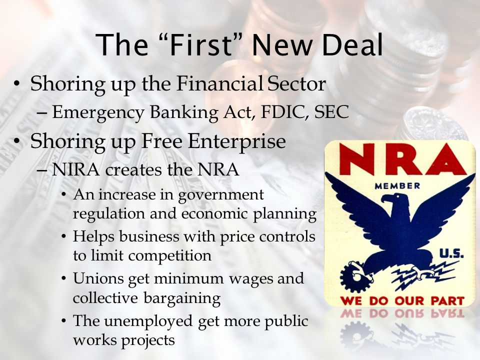 The First New Deal Shoring up the Financial Sector – Emergency Banking Act, FDIC, SEC Shoring up Free Enterprise – NIRA creates the NRA An increase in government regulation and economic planning Helps business with price controls to limit competition Unions get minimum wages and collective bargaining The unemployed get more public works projects