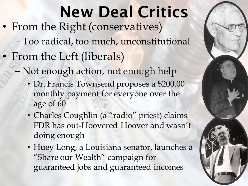New Deal Critics From the Right (conservatives) – Too radical, too much, unconstitutional From the Left (liberals) – Not enough action, not enough help Dr.