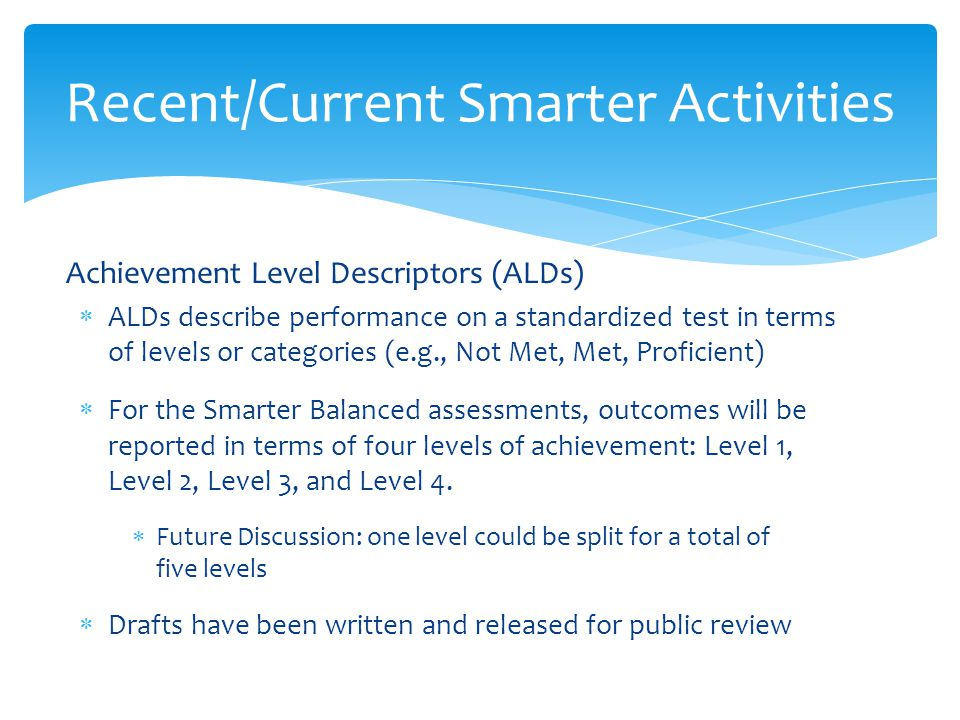 Achievement Level Descriptors (ALDs)  ALDs describe performance on a standardized test in terms of levels or categories (e.g., Not Met, Met, Proficient)  For the Smarter Balanced assessments, outcomes will be reported in terms of four levels of achievement: Level 1, Level 2, Level 3, and Level 4.