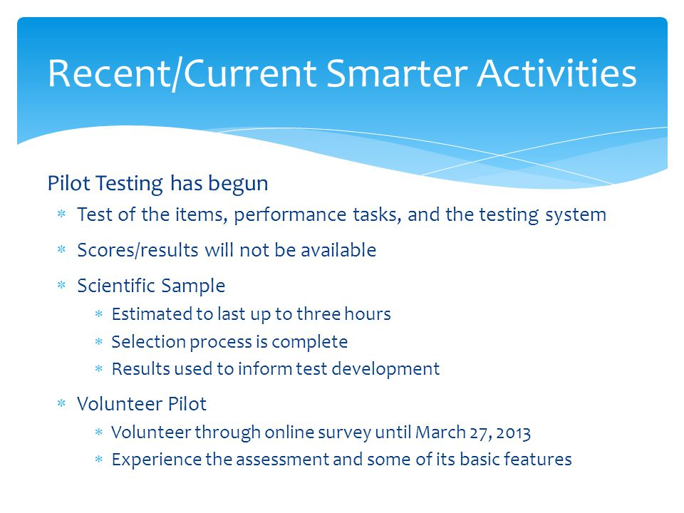 Pilot Testing has begun  Test of the items, performance tasks, and the testing system  Scores/results will not be available  Scientific Sample  Estimated to last up to three hours  Selection process is complete  Results used to inform test development  Volunteer Pilot  Volunteer through online survey until March 27, 2013  Experience the assessment and some of its basic features Recent/Current Smarter Activities