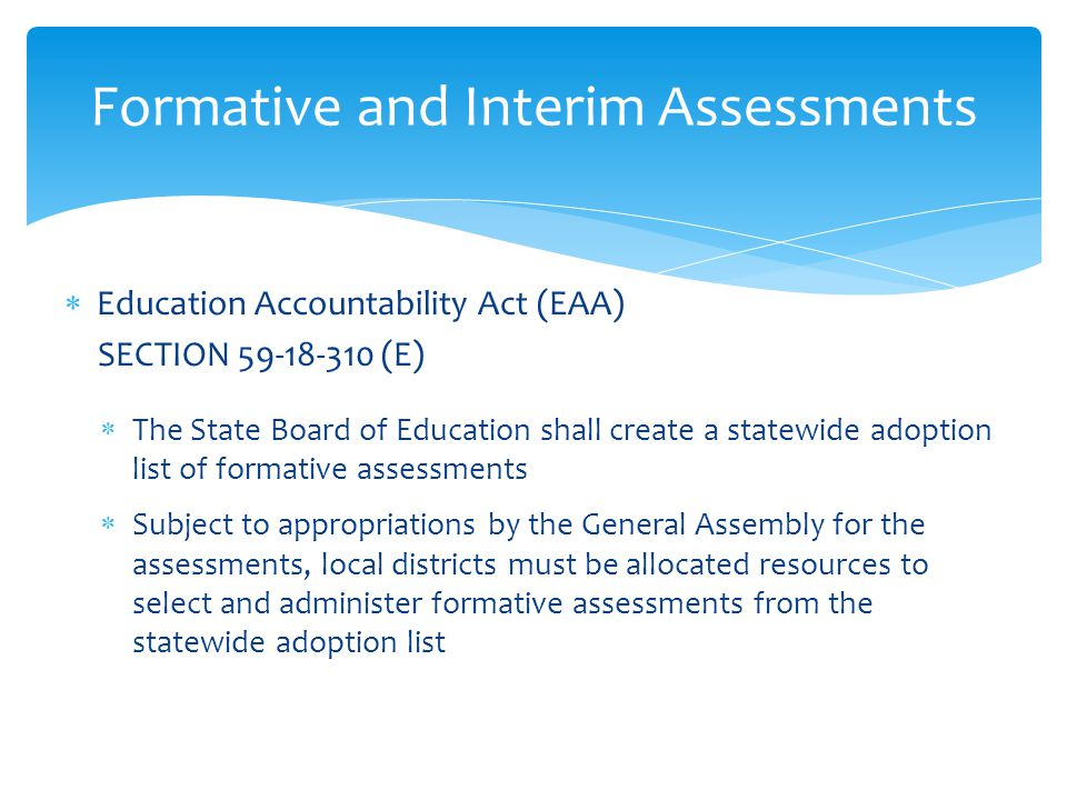  Education Accountability Act (EAA) SECTION 59-18-310 (E)  The State Board of Education shall create a statewide adoption list of formative assessments  Subject to appropriations by the General Assembly for the assessments, local districts must be allocated resources to select and administer formative assessments from the statewide adoption list Formative and Interim Assessments