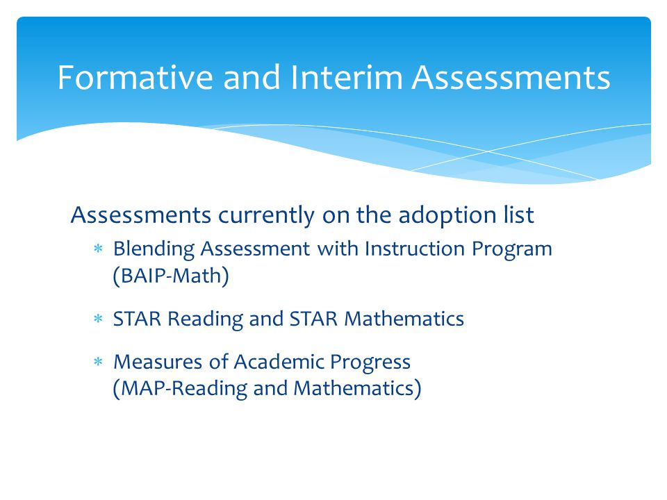 Assessments currently on the adoption list  Blending Assessment with Instruction Program (BAIP-Math)  STAR Reading and STAR Mathematics  Measures o