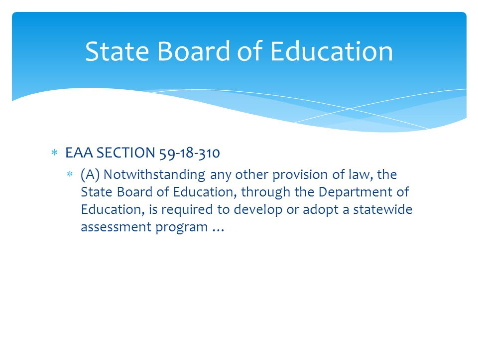  EAA SECTION 59-18-310  (A) Notwithstanding any other provision of law, the State Board of Education, through the Department of Education, is required to develop or adopt a statewide assessment program … State Board of Education
