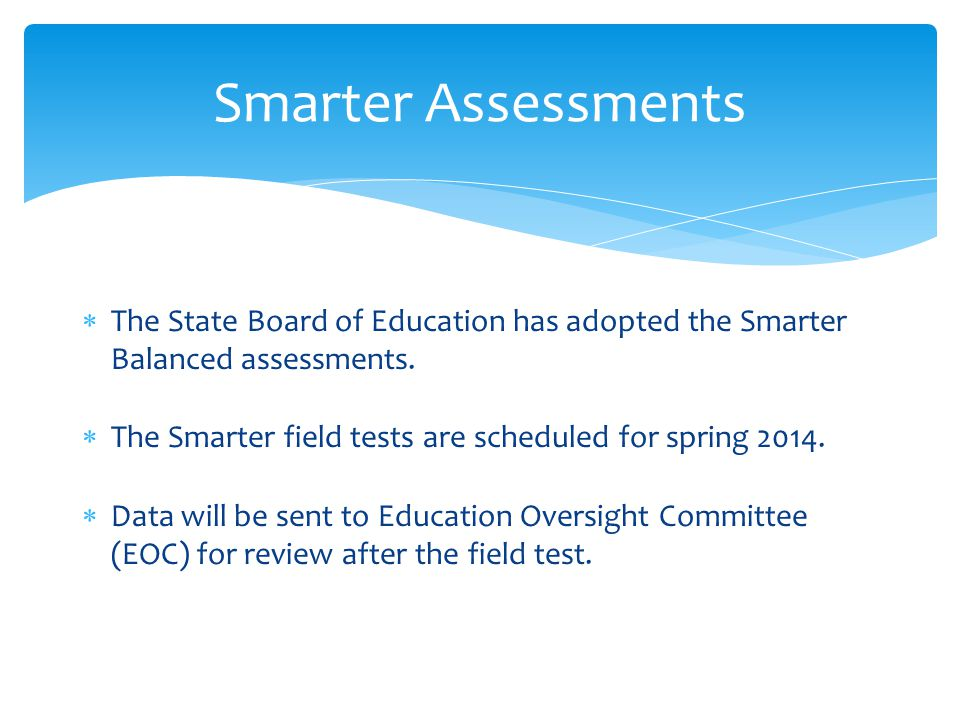  The State Board of Education has adopted the Smarter Balanced assessments.  The Smarter field tests are scheduled for spring 2014.  Data will be s