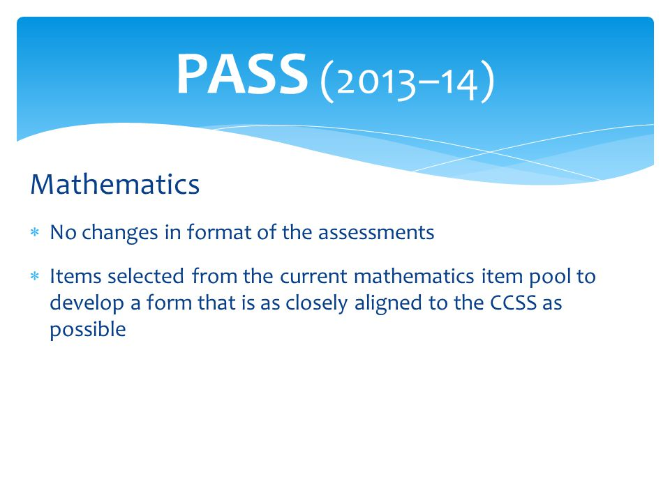 Mathematics  No changes in format of the assessments  Items selected from the current mathematics item pool to develop a form that is as closely ali