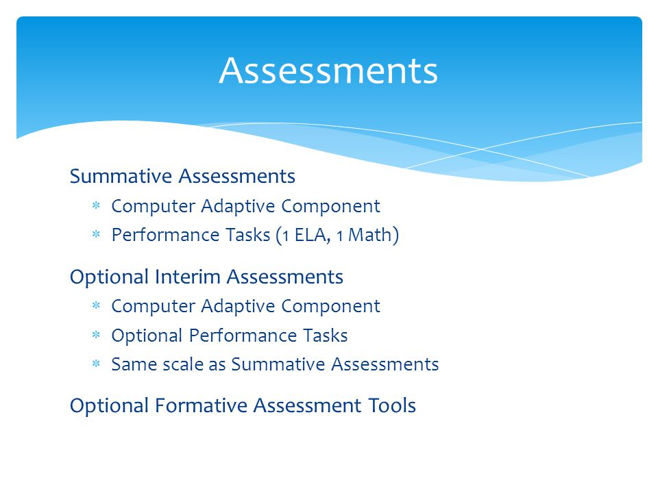 Summative Assessments  Computer Adaptive Component  Performance Tasks (1 ELA, 1 Math) Optional Interim Assessments  Computer Adaptive Component  Optional Performance Tasks  Same scale as Summative Assessments Optional Formative Assessment Tools Assessments