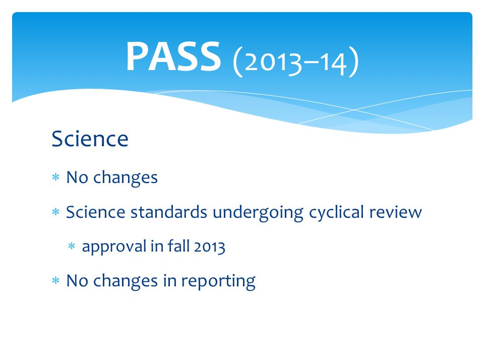 Science  No changes  Science standards undergoing cyclical review  approval in fall 2013  No changes in reporting PASS (2013–14)