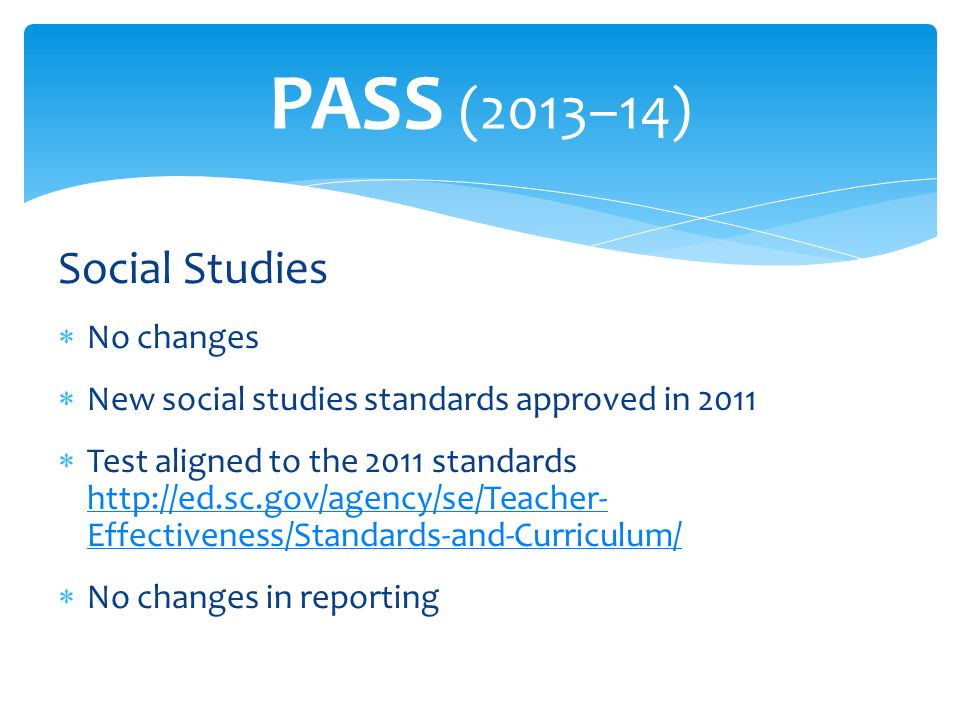 Social Studies  No changes  New social studies standards approved in 2011  Test aligned to the 2011 standards http://ed.sc.gov/agency/se/Teacher- Effectiveness/Standards-and-Curriculum/ http://ed.sc.gov/agency/se/Teacher- Effectiveness/Standards-and-Curriculum/  No changes in reporting PASS (2013–14)