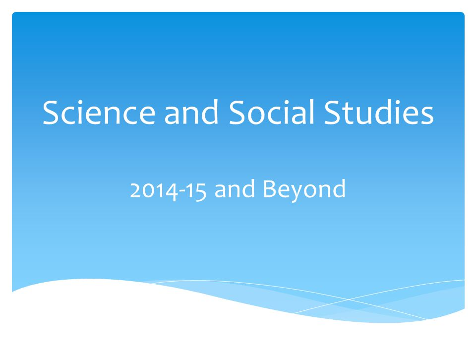 Science and Social Studies 2014-15 and Beyond