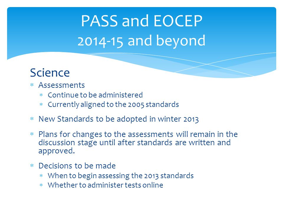 Science  Assessments  Continue to be administered  Currently aligned to the 2005 standards  New Standards to be adopted in winter 2013  Plans for changes to the assessments will remain in the discussion stage until after standards are written and approved.