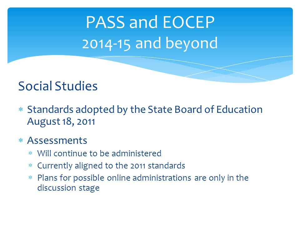 Social Studies  Standards adopted by the State Board of Education August 18, 2011  Assessments  Will continue to be administered  Currently aligne