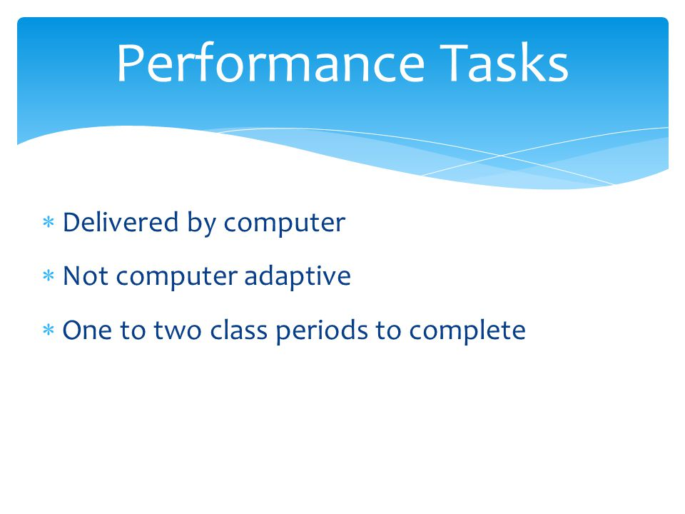  Delivered by computer  Not computer adaptive  One to two class periods to complete Performance Tasks