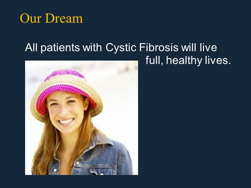 Our Dream All patients with Cystic Fibrosis will live full, healthy lives.