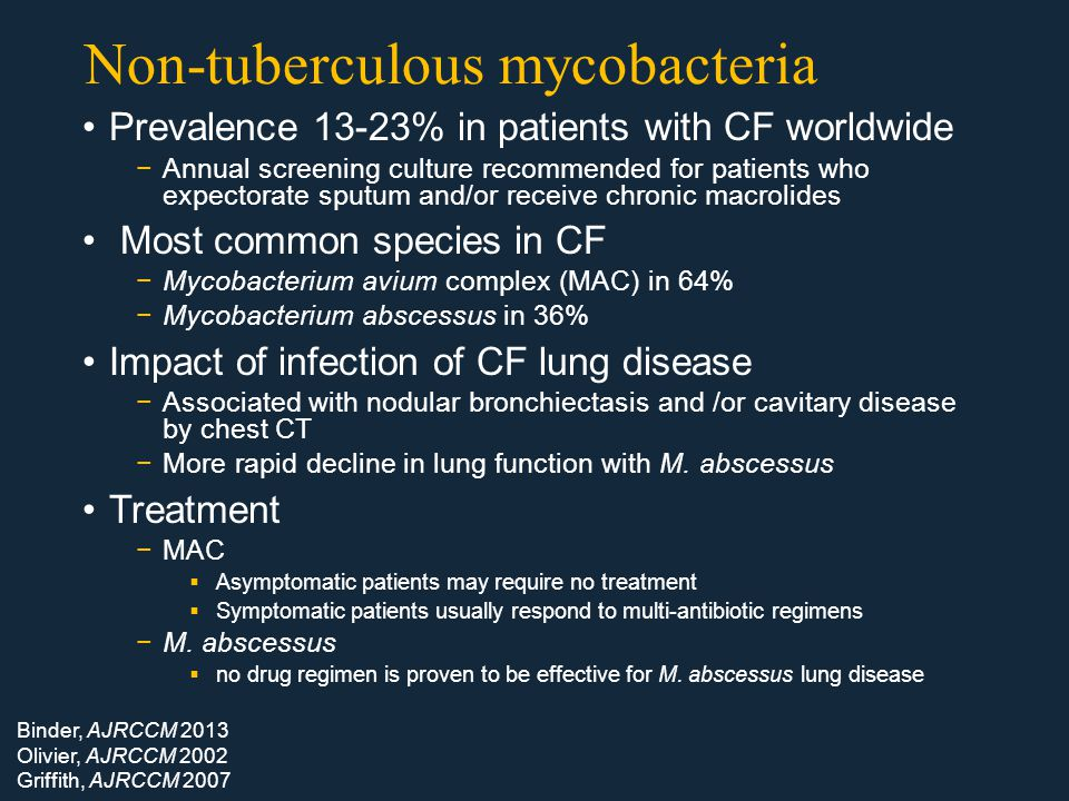 Non-tuberculous mycobacteria Prevalence 13-23% in patients with CF worldwide −Annual screening culture recommended for patients who expectorate sputum and/or receive chronic macrolides Most common species in CF −Mycobacterium avium complex (MAC) in 64% −Mycobacterium abscessus in 36% Impact of infection of CF lung disease −Associated with nodular bronchiectasis and /or cavitary disease by chest CT −More rapid decline in lung function with M.