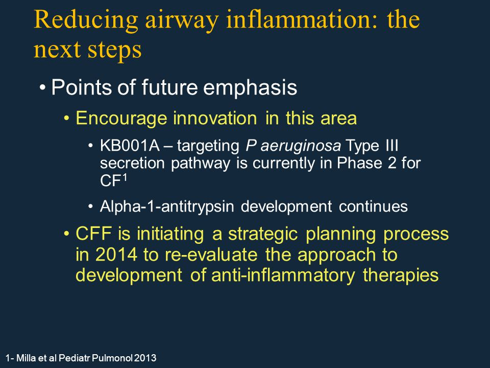 Reducing airway inflammation: the next steps Points of future emphasis Encourage innovation in this area KB001A – targeting P aeruginosa Type III secretion pathway is currently in Phase 2 for CF 1 Alpha-1-antitrypsin development continues CFF is initiating a strategic planning process in 2014 to re-evaluate the approach to development of anti-inflammatory therapies 1- Milla et al Pediatr Pulmonol 2013