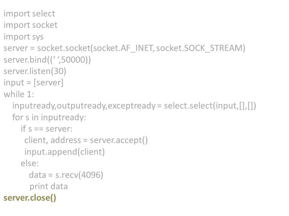 import select import socket import sys server = socket.socket(socket.AF_INET, socket.SOCK_STREAM) server.bind((' ',50000)) server.listen(30) input = [server] while 1: inputready,outputready,exceptready = select.select(input,[],[]) for s in inputready: if s == server: client, address = server.accept() input.append(client) else: data = s.recv(4096) print data server.close()