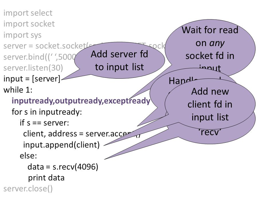 import select import socket import sys server = socket.socket(socket.AF_INET, socket.SOCK_STREAM) server.bind((' ',50000)) server.listen(30) input = [server] while 1: inputready,outputready,exceptready = select.select(input,[],[]) for s in inputready: if s == server: client, address = server.accept() input.append(client) else: data = s.recv(4096) print data server.close() Add server fd to input list Wait for read on any socket fd in input Handle read on server by 'accept' Handle read on client by 'recv' Add new client fd in input list