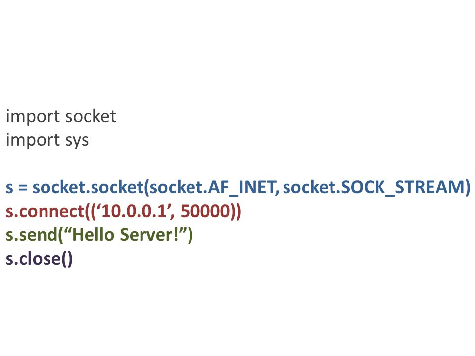 import socket import sys s = socket.socket(socket.AF_INET, socket.SOCK_STREAM) s.connect(('10.0.0.1', 50000)) s.send( Hello Server! ) s.close()