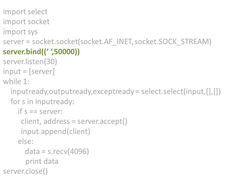 import select import socket import sys server = socket.socket(socket.AF_INET, socket.SOCK_STREAM) server.bind((' ',50000)) server.listen(30) input = [server] while 1: inputready,outputready,exceptready = select.select(input,[],[]) for s in inputready: if s == server: client, address = server.accept() input.append(client) else: data = s.recv(4096) print data server.close()