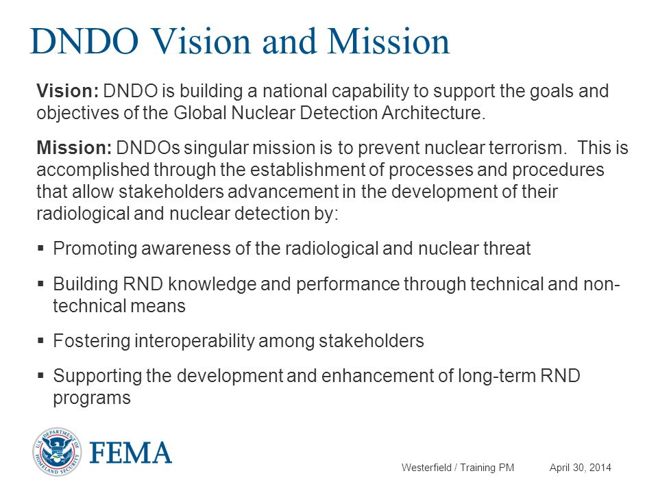 Westerfield / Training PM April 30, 2014 DNDO Vision and Mission Vision: DNDO is building a national capability to support the goals and objectives of