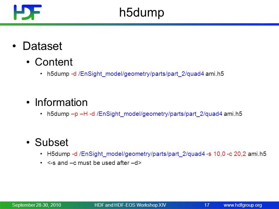 www.hdfgroup.org h5dump Dataset Content h5dump -d /EnSight_model/geometry/parts/part_2/quad4 ami.h5 Information h5dump –p –H -d /EnSight_model/geometry/parts/part_2/quad4 ami.h5 Subset H5dump -d /EnSight_model/geometry/parts/part_2/quad4 -s 10,0 -c 20,2 ami.h5 September 28-30, 2010HDF and HDF-EOS Workshop XIV17