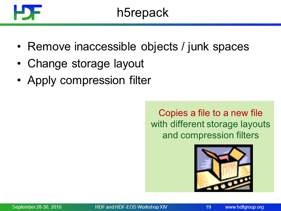 www.hdfgroup.org h5repack September 28-30, 2010HDF and HDF-EOS Workshop XIV19 Copies a file to a new file with different storage layouts and compression filters Remove inaccessible objects / junk spaces Change storage layout Apply compression filter