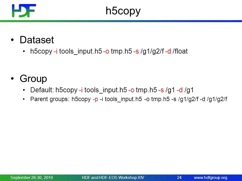 www.hdfgroup.org h5copy Dataset h5copy -i tools_input.h5 -o tmp.h5 -s /g1/g2/f -d /float Group Default: h5copy -i tools_input.h5 -o tmp.h5 -s /g1 -d /g1 Parent groups: h5copy -p -i tools_input.h5 -o tmp.h5 -s /g1/g2/f -d /g1/g2/f September 28-30, 2010HDF and HDF-EOS Workshop XIV24