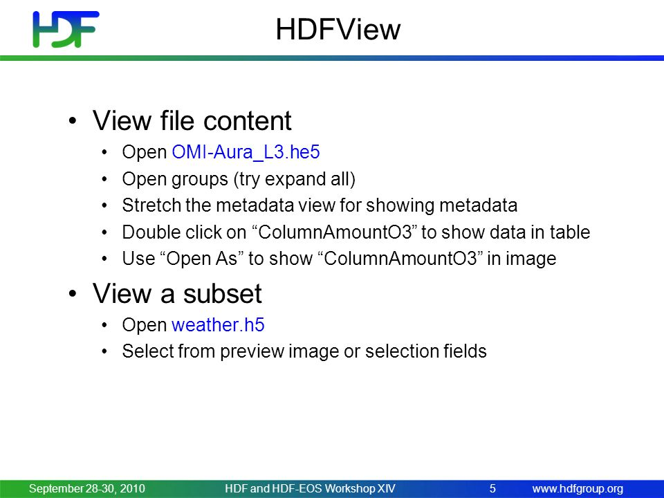 www.hdfgroup.org HDFView View file content Open OMI-Aura_L3.he5 Open groups (try expand all) Stretch the metadata view for showing metadata Double click on ColumnAmountO3 to show data in table Use Open As to show ColumnAmountO3 in image View a subset Open weather.h5 Select from preview image or selection fields September 28-30, 2010HDF and HDF-EOS Workshop XIV5