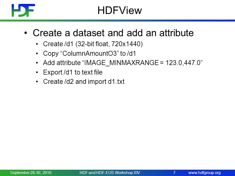 www.hdfgroup.org HDFView Create a dataset and add an attribute Create /d1 (32-bit float, 720x1440) Copy ColumnAmountO3 to /d1 Add attribute IMAGE_MINMAXRANGE = 123.0,447.0 Export /d1 to text file Create /d2 and import d1.txt September 28-30, 2010HDF and HDF-EOS Workshop XIV7