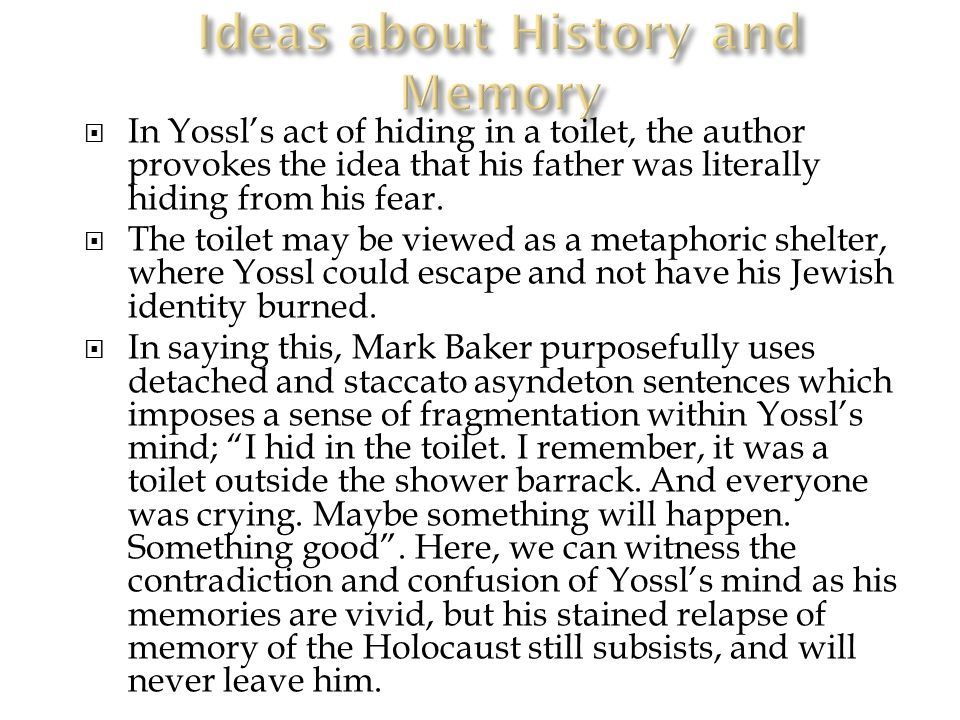  In Yossl's act of hiding in a toilet, the author provokes the idea that his father was literally hiding from his fear.