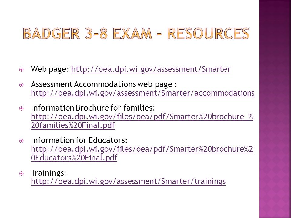  Web page: http://oea.dpi.wi.gov/assessment/Smarterhttp://oea.dpi.wi.gov/assessment/Smarter  Assessment Accommodations web page : http://oea.dpi.wi.gov/assessment/Smarter/accommodations http://oea.dpi.wi.gov/assessment/Smarter/accommodations  Information Brochure for families: http://oea.dpi.wi.gov/files/oea/pdf/Smarter%20brochure_% 20families%20Final.pdf http://oea.dpi.wi.gov/files/oea/pdf/Smarter%20brochure_% 20families%20Final.pdf  Information for Educators: http://oea.dpi.wi.gov/files/oea/pdf/Smarter%20brochure%2 0Educators%20Final.pdf http://oea.dpi.wi.gov/files/oea/pdf/Smarter%20brochure%2 0Educators%20Final.pdf  Trainings: http://oea.dpi.wi.gov/assessment/Smarter/trainings http://oea.dpi.wi.gov/assessment/Smarter/trainings